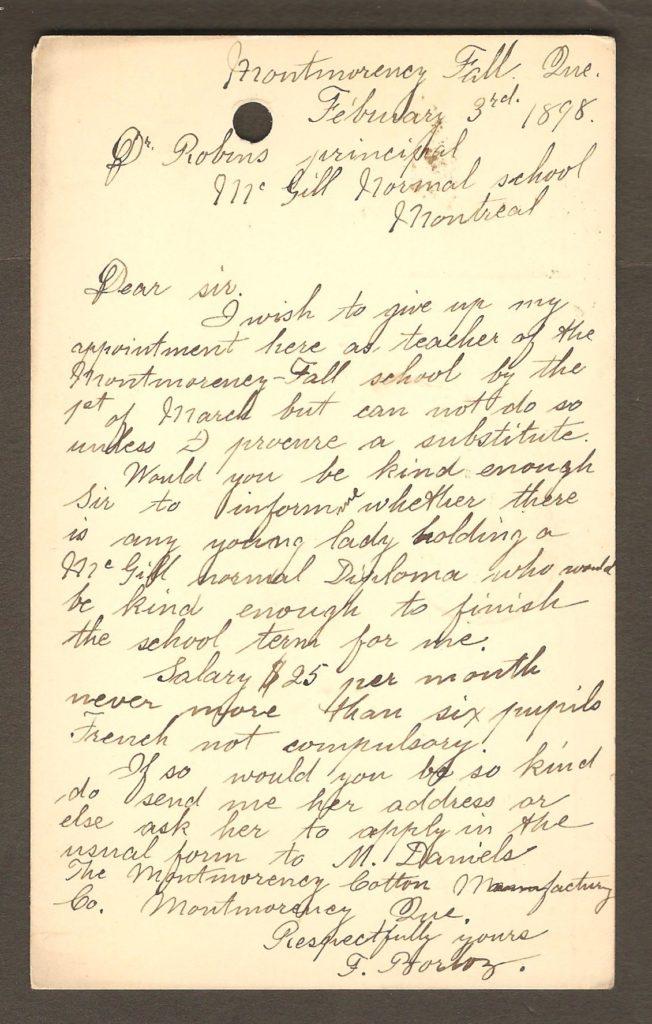 Très intéressante carte postale préaffranchie (entier postal), avec cachet « Montmorency Falls », daté du 4 février 1898. Elle est adressée au Dr S. P. Robins, le principal de la McGill Normal School. L'expéditrice (F. Borloz) enseigne à la Montmorency-Fall School et demande au principal s'il peut lui trouver une remplaçante afin qu'elle puisse quitter son poste. Elle précise qu'elle n'a jamais plus de six élèves, que la connaissance du français n'est pas requise et que le salaire est de 25$ par mois. On comprend que la tâche consiste à enseigner aux enfants des cadres de la Montmorency Cotton Manufacturing Co., puisqu'elle suggère de s'adresser à M. Daniels, de cette entreprise à propos de l'emploi.