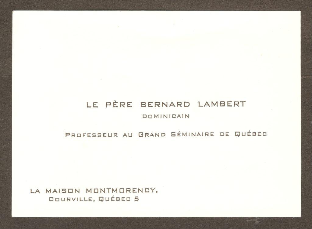 Carte d'affaire du père dominicain Bernard Lambert, qui résidait à la Maison Montmorency au moment où elle appartenait à son ordre. C'est-à-dire entre 1954 (année où le domaine a été acquis par les Dominicains) et 1975 (année où il a été vendu au Gouvernement du Québec). À noter que la Maison se trouvait alors sur le territoire de la municipalité de Courville (incorporée à Beauport le 1er janvier 1976).