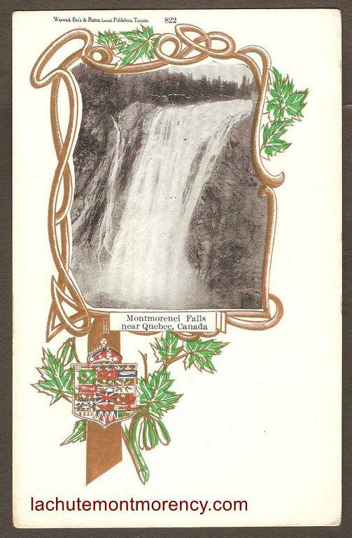La chute Montmorency sur une carte postale à dos non-divisé, de type « patriotique », (il s'y trouve un blason canadien). Une arabesque dorée y entoure une photographie en noir et blanc. Publiée vers 1905 par Warwick Bro's & Ruter, Limited, de Toronto, un éditeur inhabituel pour ce site.